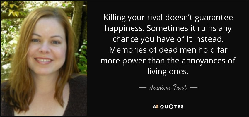 Killing your rival doesn't guarantee happiness. Sometimes it ruins any chance you have of it instead. Memories of dead men hold far more power than the annoyances of living ones. - Jeaniene Frost