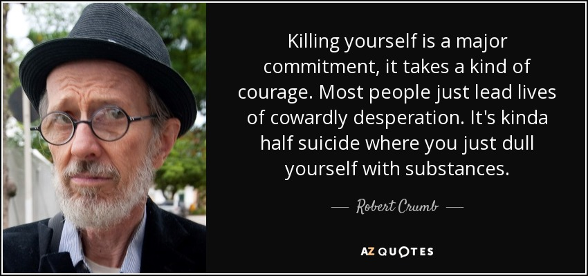 Killing yourself is a major commitment, it takes a kind of courage. Most people just lead lives of cowardly desperation. It's kinda half suicide where you just dull yourself with substances. - Robert Crumb
