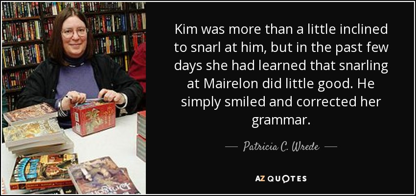 Kim was more than a little inclined to snarl at him, but in the past few days she had learned that snarling at Mairelon did little good. He simply smiled and corrected her grammar. - Patricia C. Wrede