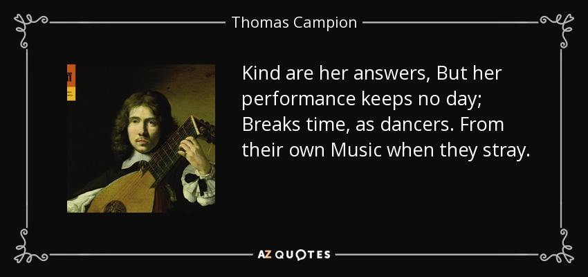 Kind are her answers, But her performance keeps no day; Breaks time, as dancers. From their own Music when they stray. - Thomas Campion