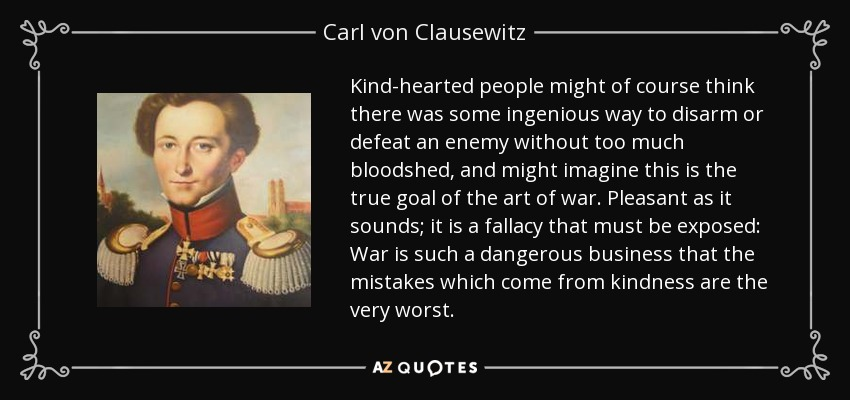 Carl von Clausewitz quote: Kind-hearted people might of course think there  was some ingenious...
