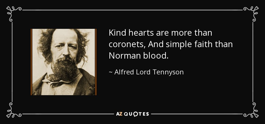 Kind hearts are more than coronets, And simple faith than Norman blood. - Alfred Lord Tennyson