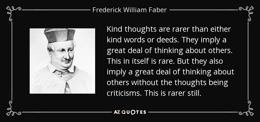 Kind thoughts are rarer than either kind words or deeds. They imply a great deal of thinking about others. This in itself is rare. But they also imply a great deal of thinking about others without the thoughts being criticisms. This is rarer still. - Frederick William Faber