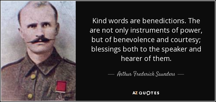 Kind words are benedictions. The are not only instruments of power, but of benevolence and courtesy; blessings both to the speaker and hearer of them. - Arthur Frederick Saunders