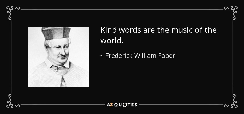 Kind words are the music of the world. - Frederick William Faber