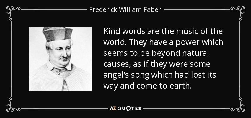 Kind words are the music of the world. They have a power which seems to be beyond natural causes, as if they were some angel's song which had lost its way and come to earth. - Frederick William Faber