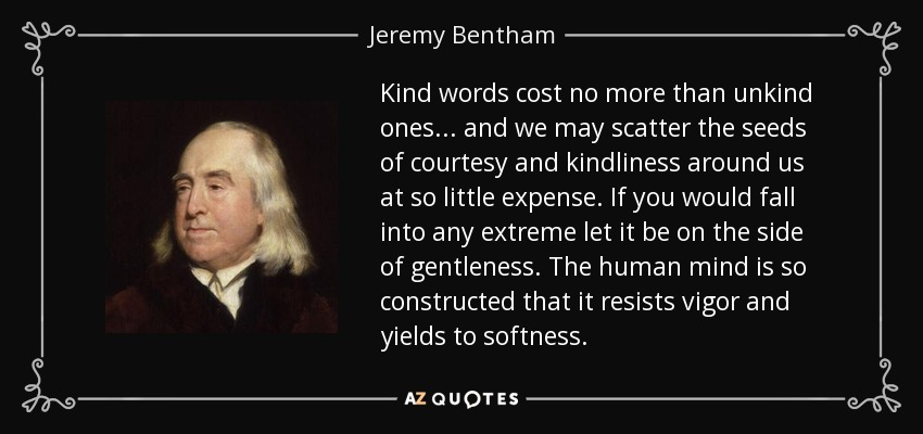 Kind words cost no more than unkind ones . . . and we may scatter the seeds of courtesy and kindliness around us at so little expense. If you would fall into any extreme let it be on the side of gentleness. The human mind is so constructed that it resists vigor and yields to softness. - Jeremy Bentham
