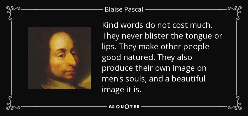 Kind words do not cost much. They never blister the tongue or lips. They make other people good-natured. They also produce their own image on men's souls, and a beautiful image it is. - Blaise Pascal