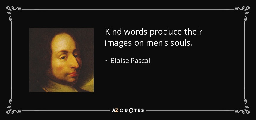 Kind words produce their images on men's souls. - Blaise Pascal