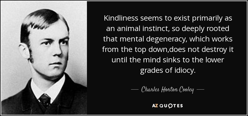 Kindliness seems to exist primarily as an animal instinct, so deeply rooted that mental degeneracy, which works from the top down,does not destroy it until the mind sinks to the lower grades of idiocy. - Charles Horton Cooley