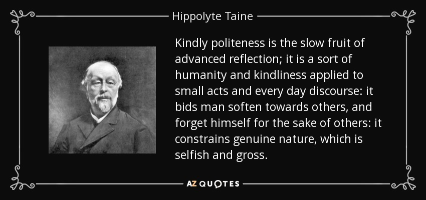 Kindly politeness is the slow fruit of advanced reflection; it is a sort of humanity and kindliness applied to small acts and every day discourse: it bids man soften towards others, and forget himself for the sake of others: it constrains genuine nature, which is selfish and gross. - Hippolyte Taine