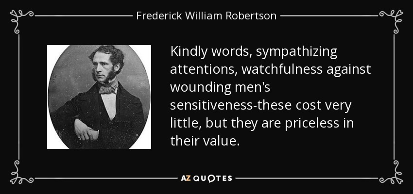 Kindly words, sympathizing attentions, watchfulness against wounding men's sensitiveness-these cost very little, but they are priceless in their value. - Frederick William Robertson