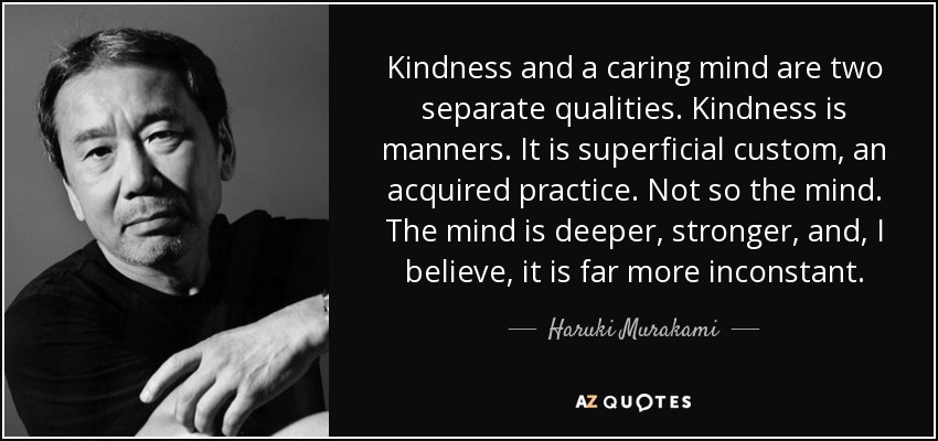 Kindness and a caring mind are two separate qualities. Kindness is manners. It is superficial custom, an acquired practice. Not so the mind. The mind is deeper, stronger, and, I believe, it is far more inconstant. - Haruki Murakami