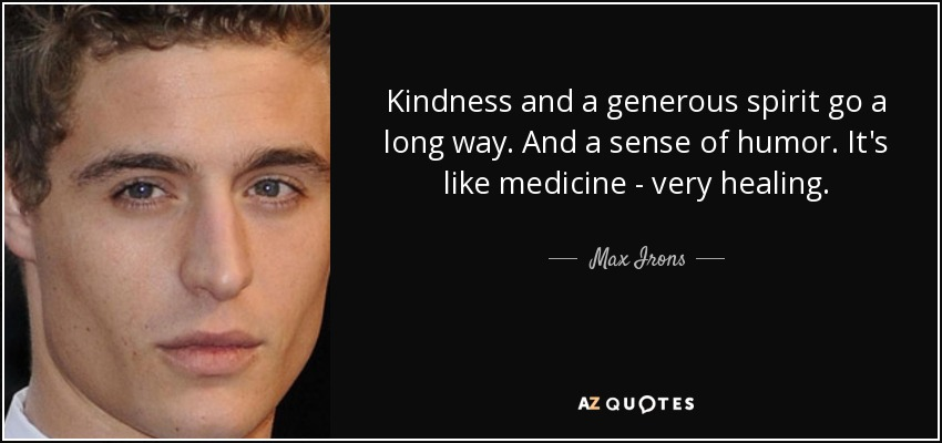 Kindness and a generous spirit go a long way. And a sense of humor. It's like medicine - very healing. - Max Irons