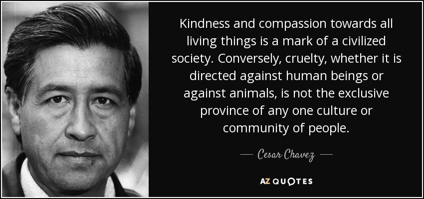 Kindness and compassion towards all living things is a mark of a civilized society. Conversely, cruelty, whether it is directed against human beings or against animals, is not the exclusive province of any one culture or community of people. - Cesar Chavez