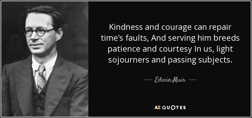 Kindness and courage can repair time's faults, And serving him breeds patience and courtesy In us, light sojourners and passing subjects. - Edwin Muir