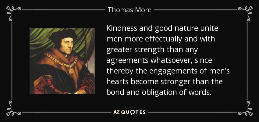 Kindness and good nature unite men more effectually and with greater strength than any agreements whatsoever, since thereby the engagements of men's hearts become stronger than the bond and obligation of words. - Thomas More