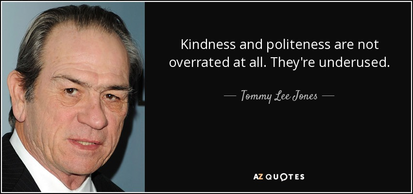 Kindness and politeness are not overrated at all. They're underused. - Tommy Lee Jones