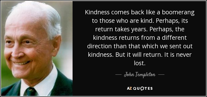 Kindness comes back like a boomerang to those who are kind. Perhaps, its return takes years. Perhaps, the kindness returns from a different direction than that which we sent out kindness. But it will return. It is never lost. - John Templeton