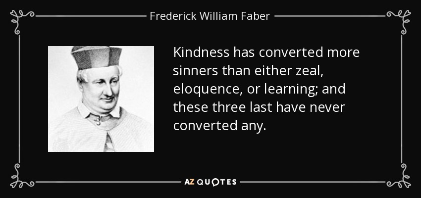 Kindness has converted more sinners than either zeal, eloquence, or learning; and these three last have never converted any. - Frederick William Faber