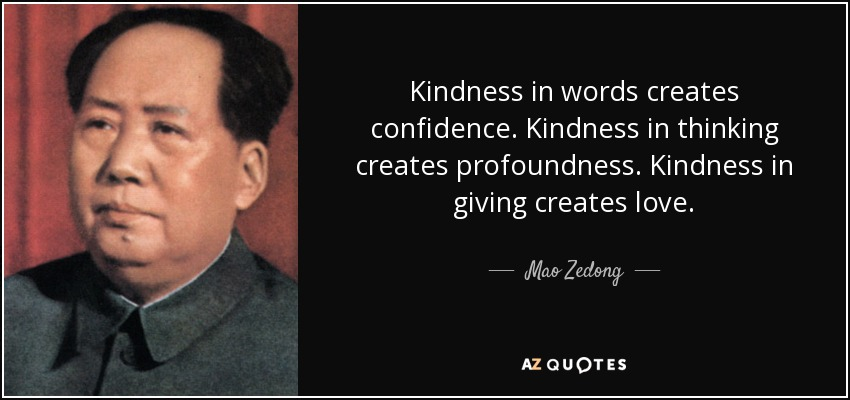 Kindness in words creates confidence. Kindness in thinking creates profoundness. Kindness in giving creates love. - Mao Zedong