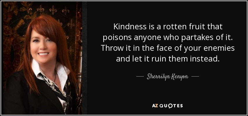 Kindness is a rotten fruit that poisons anyone who partakes of it. Throw it in the face of your enemies and let it ruin them instead. - Sherrilyn Kenyon