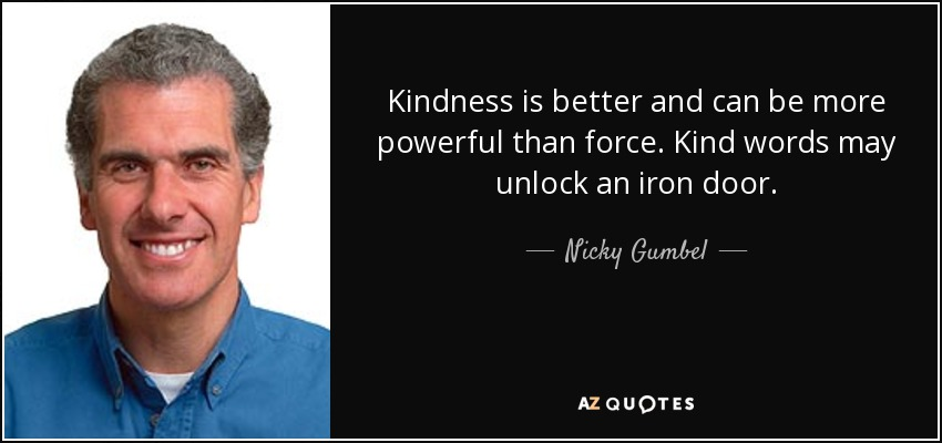 Kindness is better and can be more powerful than force. Kind words may unlock an iron door. - Nicky Gumbel