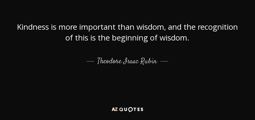 Kindness is more important than wisdom, and the recognition of this is the beginning of wisdom. - Theodore Isaac Rubin
