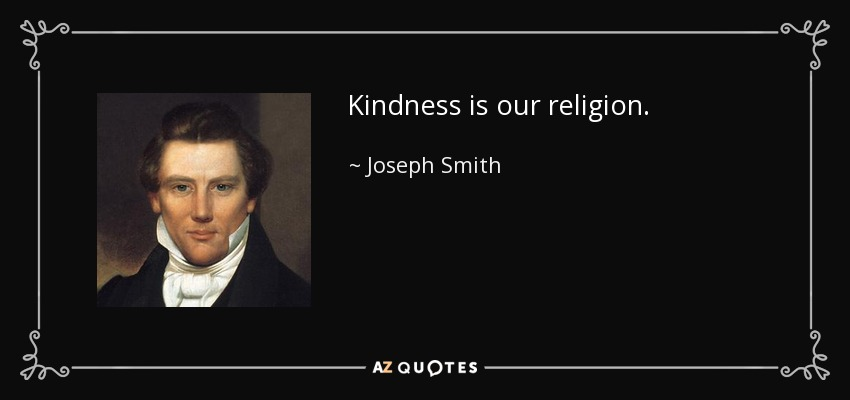 Kindness is our religion. - Joseph Smith, Jr.