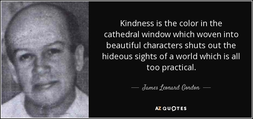 Kindness is the color in the cathedral window which woven into beautiful characters shuts out the hideous sights of a world which is all too practical. - James Leonard Gordon