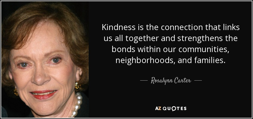 Kindness is the connection that links us all together and strengthens the bonds within our communities, neighborhoods, and families. - Rosalynn Carter