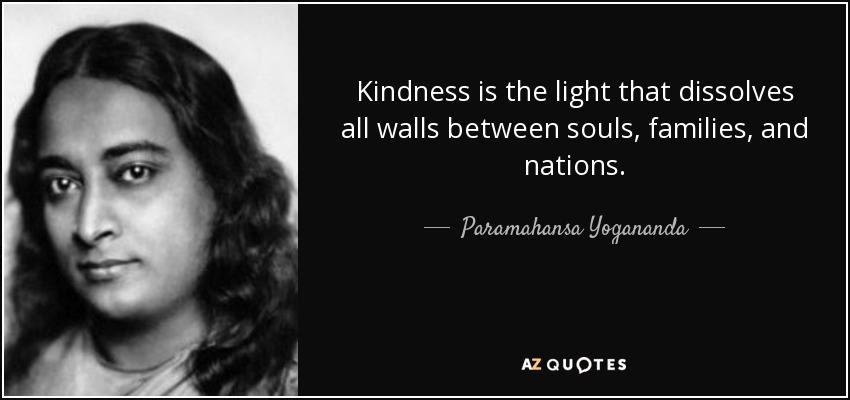 Kindness is the light that dissolves all walls between souls, families, and nations. - Paramahansa Yogananda