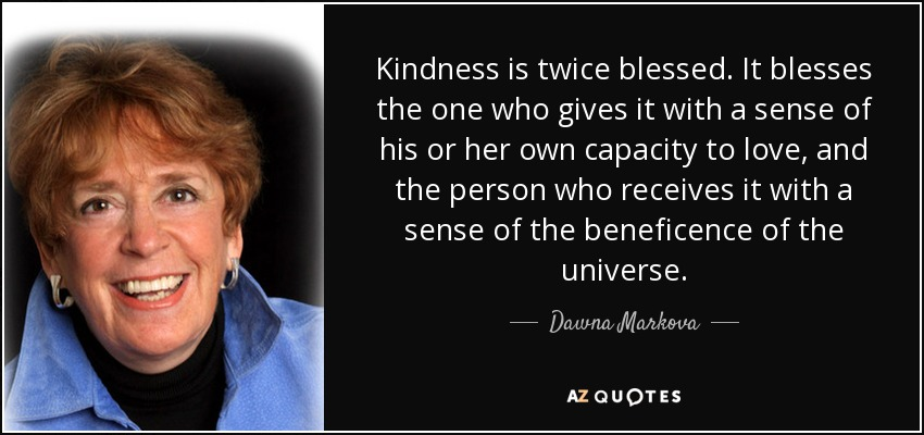 Kindness is twice blessed. It blesses the one who gives it with a sense of his or her own capacity to love, and the person who receives it with a sense of the beneficence of the universe. - Dawna Markova