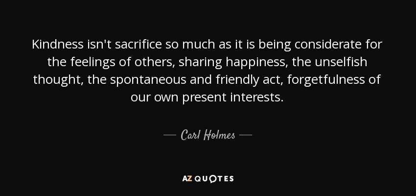 Carl Holmes Quote Kindness Isnt Sacrifice So Much As It Is Being
