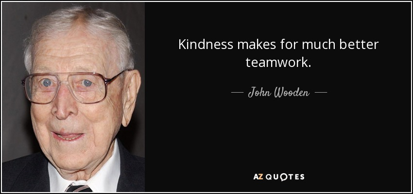 Kindness makes for much better teamwork. - John Wooden