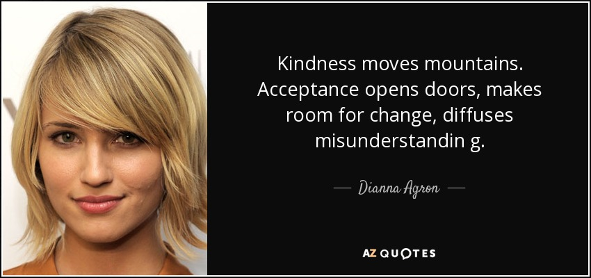 Kindness moves mountains. Acceptance opens doors, makes room for change, diffuses misunderstandin g. - Dianna Agron
