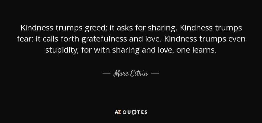 Kindness trumps greed: it asks for sharing. Kindness trumps fear: it calls forth gratefulness and love. Kindness trumps even stupidity, for with sharing and love, one learns. - Marc Estrin