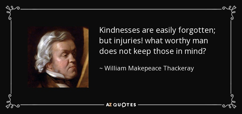 Kindnesses are easily forgotten; but injuries! what worthy man does not keep those in mind? - William Makepeace Thackeray
