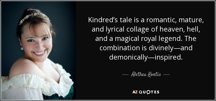 Kindred's tale is a romantic, mature, and lyrical collage of heaven, hell, and a magical royal legend. The combination is divinely—and demonically—inspired. - Alethea Kontis