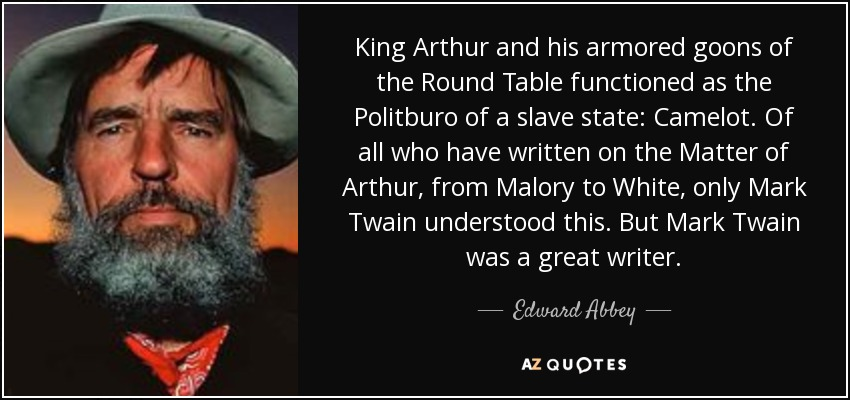 King Arthur and his armored goons of the Round Table functioned as the Politburo of a slave state: Camelot. Of all who have written on the Matter of Arthur, from Malory to White, only Mark Twain understood this. But Mark Twain was a great writer. - Edward Abbey