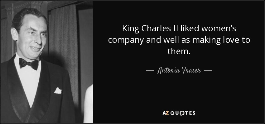 King Charles II liked women's company and well as making love to them. - Antonia Fraser