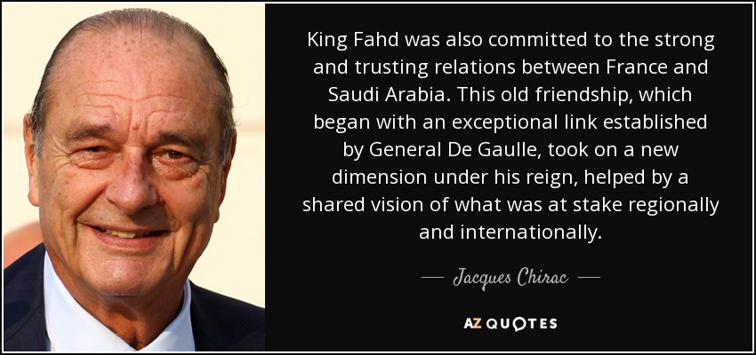 King Fahd was also committed to the strong and trusting relations between France and Saudi Arabia. This old friendship, which began with an exceptional link established by General De Gaulle, took on a new dimension under his reign, helped by a shared vision of what was at stake regionally and internationally. - Jacques Chirac