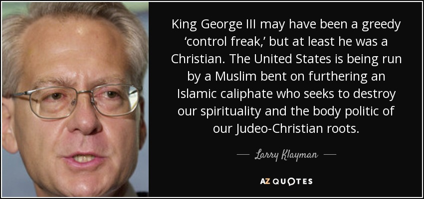King George III may have been a greedy 'control freak,' but at least he was a Christian. The United States is being run by a Muslim bent on furthering an Islamic caliphate who seeks to destroy our spirituality and the body politic of our Judeo-Christian roots. - Larry Klayman