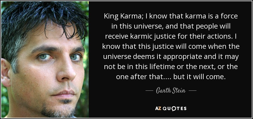 King Karma; I know that karma is a force in this universe, and that people will receive karmic justice for their actions. I know that this justice will come when the universe deems it appropriate and it may not be in this lifetime or the next, or the one after that.... but it will come. - Garth Stein