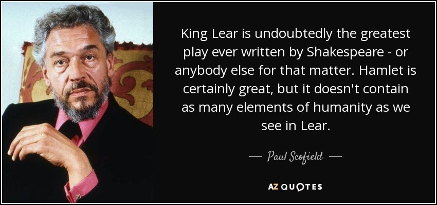 King Lear is undoubtedly the greatest play ever written by Shakespeare - or anybody else for that matter. Hamlet is certainly great, but it doesn't contain as many elements of humanity as we see in Lear. - Paul Scofield
