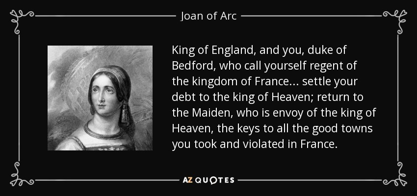 King of England, and you, duke of Bedford, who call yourself regent of the kingdom of France... settle your debt to the king of Heaven; return to the Maiden, who is envoy of the king of Heaven, the keys to all the good towns you took and violated in France. - Joan of Arc