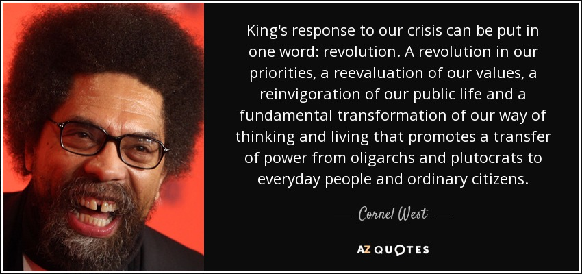 King's response to our crisis can be put in one word: revolution. A revolution in our priorities, a reevaluation of our values, a reinvigoration of our public life and a fundamental transformation of our way of thinking and living that promotes a transfer of power from oligarchs and plutocrats to everyday people and ordinary citizens. - Cornel West