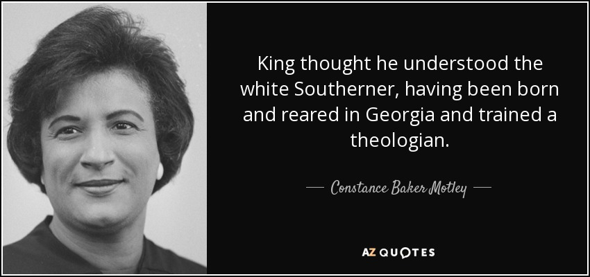 King thought he understood the white Southerner, having been born and reared in Georgia and trained a theologian. - Constance Baker Motley