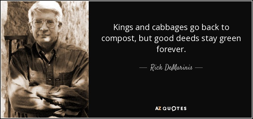 Kings and cabbages go back to compost, but good deeds stay green forever. - Rick DeMarinis