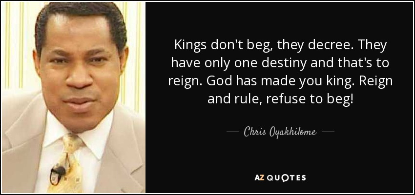 Kings don't beg, they decree. They have only one destiny and that's to reign. God has made you king. Reign and rule, refuse to beg! - Chris Oyakhilome